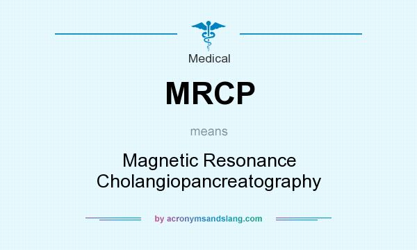 What does MRCP mean? It stands for Magnetic Resonance Cholangiopancreatography