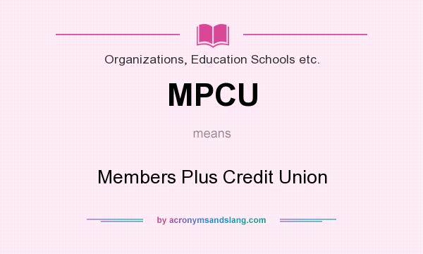 What does MPCU mean? It stands for Members Plus Credit Union