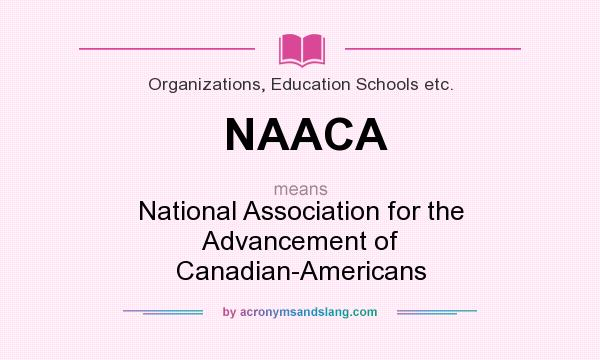 What does NAACA mean? It stands for National Association for the Advancement of Canadian-Americans