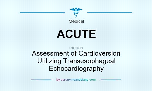 What does ACUTE mean? It stands for Assessment of Cardioversion Utilizing Transesophageal Echocardiography