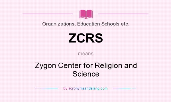 What does ZCRS mean? It stands for Zygon Center for Religion and Science